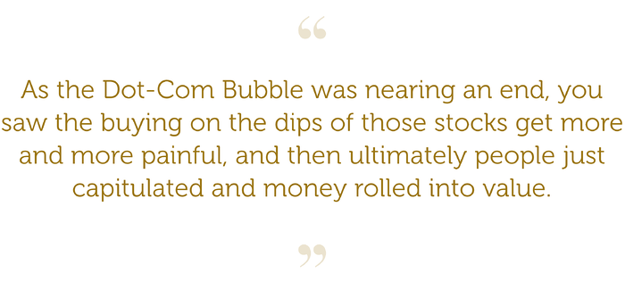 """""""As the Dot-Com Bubble was nearing an end, you saw the buying on the dips of those stocks get more and more painful, and then ultimately people just capitulated and money rolled into value."""""""